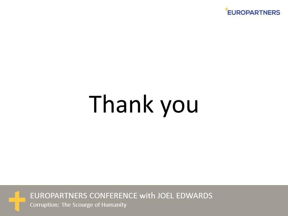 EUROPARTNERS CONFERENCE with JOEL EDWARDS Corruption: The Scourge of Humanity Thank you
