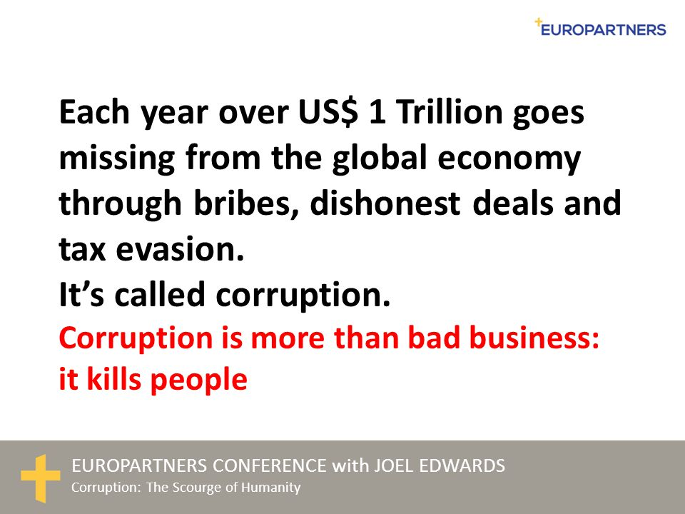EUROPARTNERS CONFERENCE with JOEL EDWARDS Corruption: The Scourge of Humanity US$1 trillion Theft Bribery Land-grabbing Lack of transparency Corruption is a key element in economic under-performance and a major obstacle to poverty alleviation and development. Former UN Secretary General, Kofi Annan Tax evasion