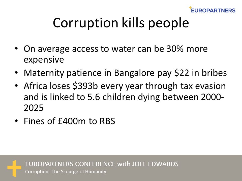 EUROPARTNERS CONFERENCE with JOEL EDWARDS Corruption: The Scourge of Humanity Political parties, public administrations and the private sector are evaluated as the weakest players in the fight against corruption across Europe (Transparency International 2011: money, politics, power: corruption risks in Europe)