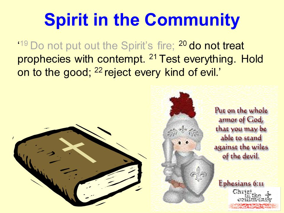 Spirit in the Community ' 19 Do not put out the Spirit's fire; 20 do not treat prophecies with contempt.