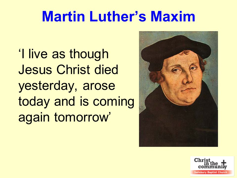 Martin Luther's Maxim 'I live as though Jesus Christ died yesterday, arose today and is coming again tomorrow'