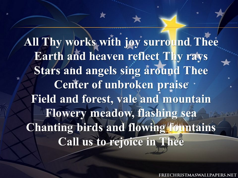 All Thy works with joy surround Thee Earth and heaven reflect Thy rays Stars and angels sing around Thee Center of unbroken praise Field and forest, vale and mountain Flowery meadow, flashing sea Chanting birds and flowing fountains Call us to rejoice in Thee