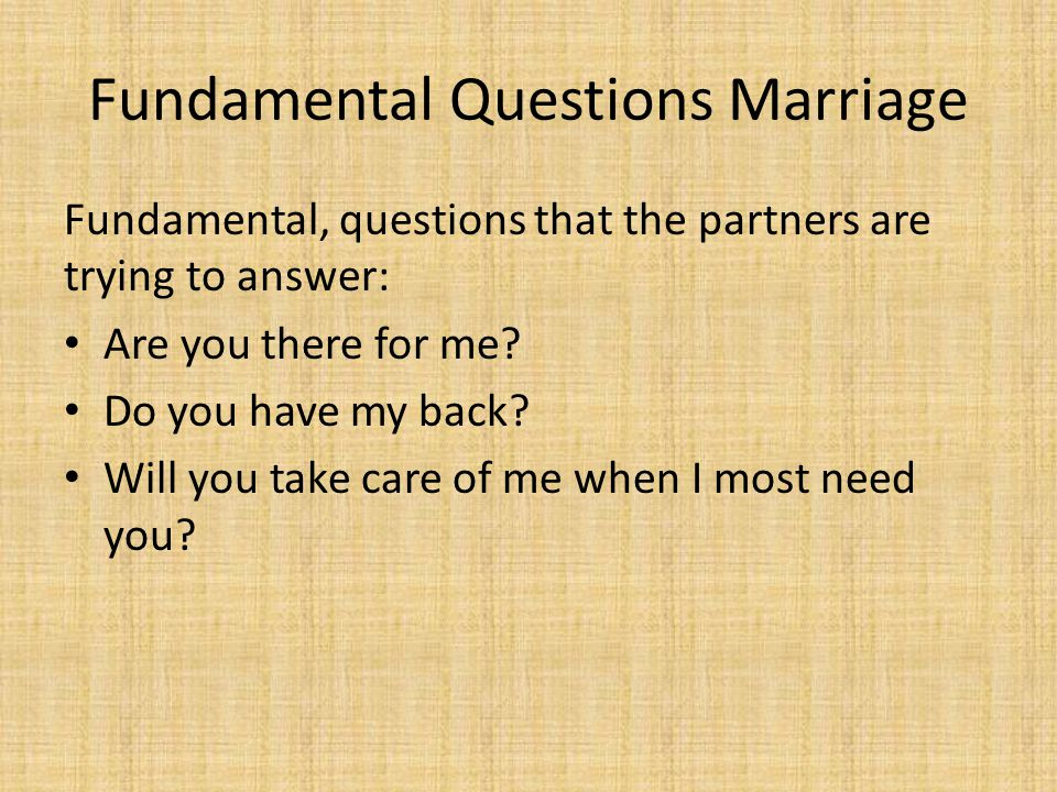 Fundamental Questions Marriage Fundamental, questions that the partners are trying to answer: Are you there for me.