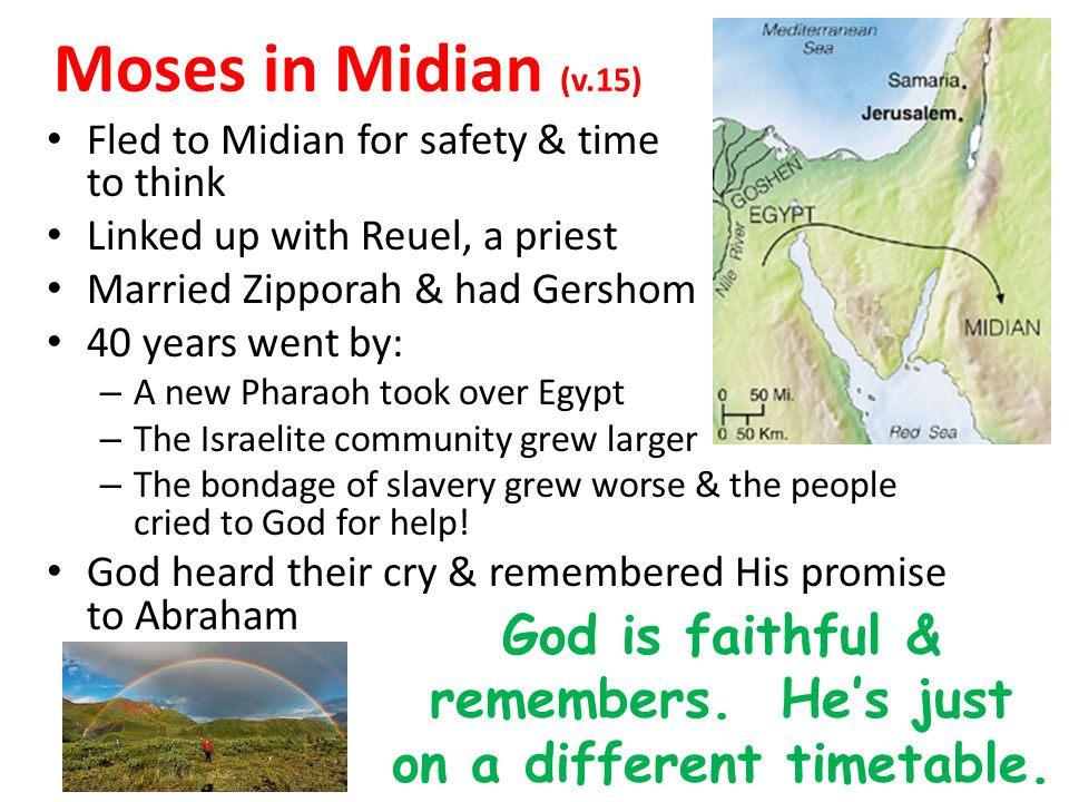 Moses in Midian (v.15) Fled to Midian for safety & time to think Linked up with Reuel, a priest Married Zipporah & had Gershom 40 years went by: – A n