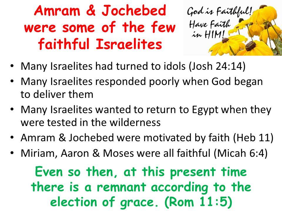 Amram & Jochebed were some of the few faithful Israelites Many Israelites had turned to idols (Josh 24:14) Many Israelites responded poorly when God b