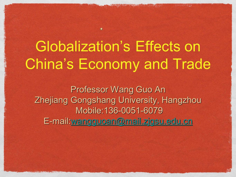 Globalization's Effects on China's Economy and Trade Professor Wang Guo An Zhejiang Gongshang University, Hangzhou Mobile:136-0051-6079 Mobile:136-0051-6079 E-mail:wangguoan@mail.zjgsu.edu.cn wangguoan@mail.zjgsu.edu.cn