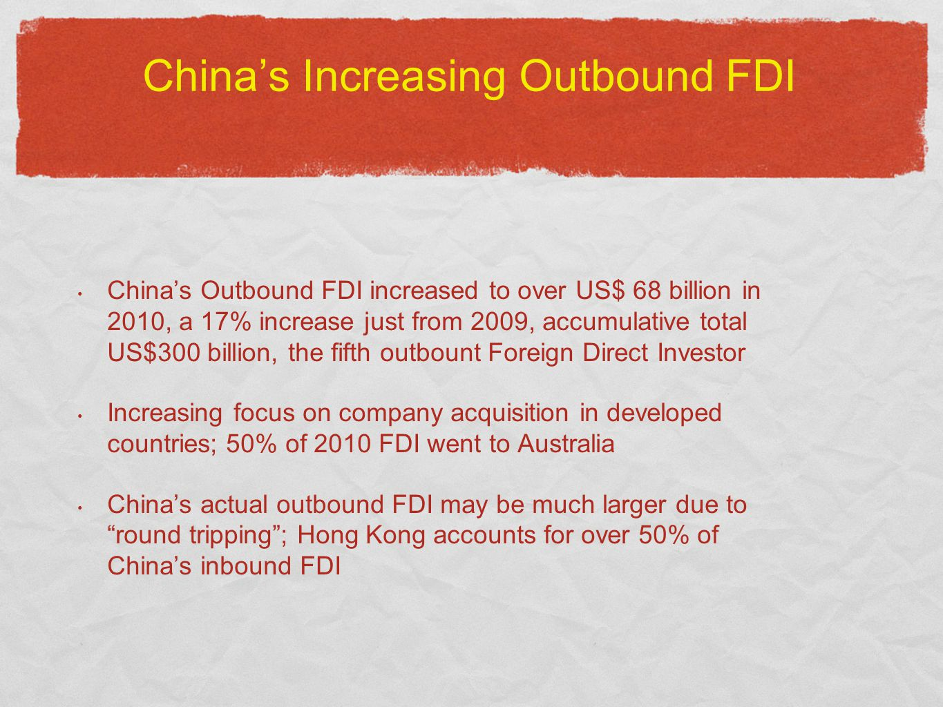 China's Increasing Outbound FDI China's Outbound FDI increased to over US$ 68 billion in 2010, a 17% increase just from 2009, accumulative total US$300 billion, the fifth outbount Foreign Direct Investor Increasing focus on company acquisition in developed countries; 50% of 2010 FDI went to Australia China's actual outbound FDI may be much larger due to round tripping ; Hong Kong accounts for over 50% of China's inbound FDI