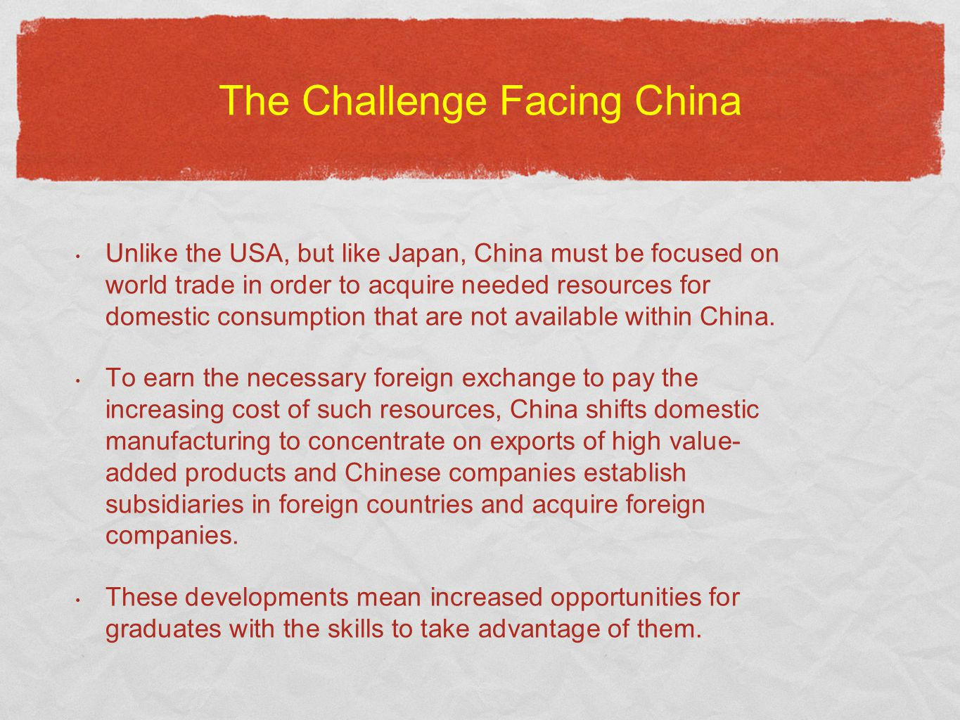 The Challenge Facing China Unlike the USA, but like Japan, China must be focused on world trade in order to acquire needed resources for domestic consumption that are not available within China.