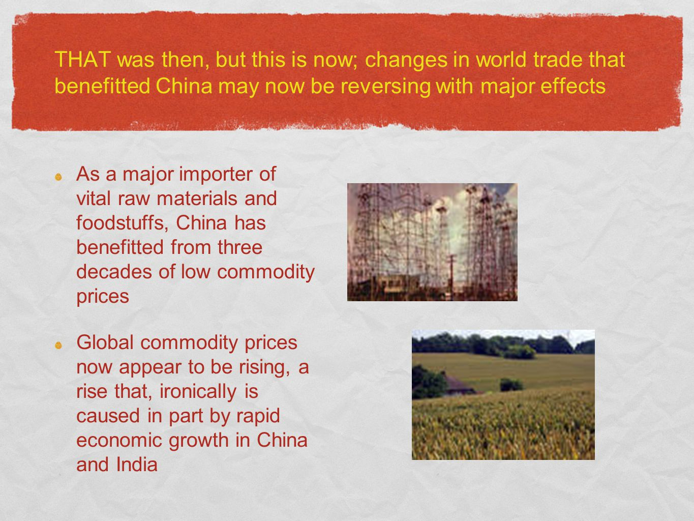 THAT was then, but this is now; changes in world trade that benefitted China may now be reversing with major effects As a major importer of vital raw materials and foodstuffs, China has benefitted from three decades of low commodity prices Global commodity prices now appear to be rising, a rise that, ironically is caused in part by rapid economic growth in China and India