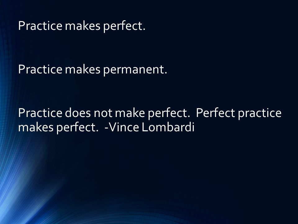 Practice makes perfect. Practice makes permanent.