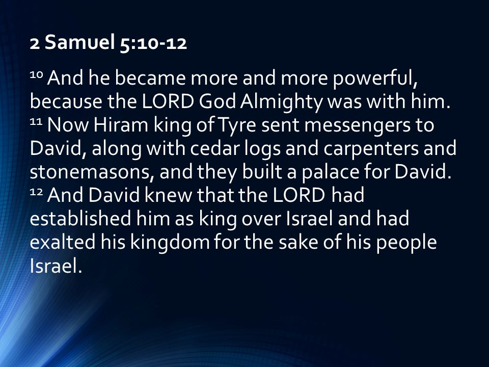 2 Samuel 5:10-12 10 And he became more and more powerful, because the LORD God Almighty was with him.