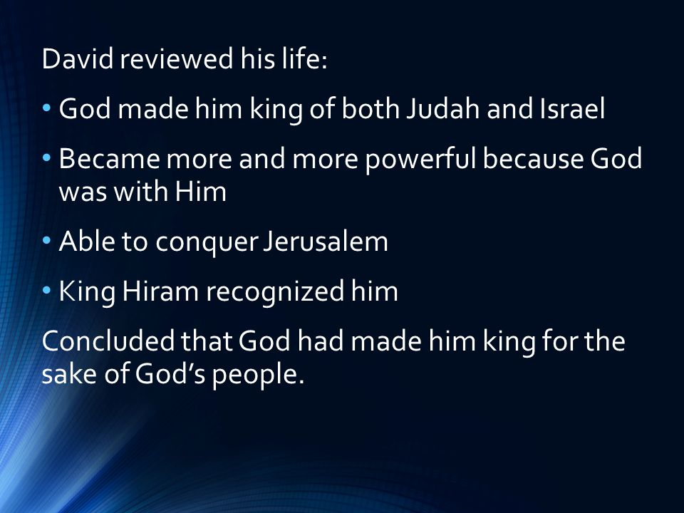 David reviewed his life: God made him king of both Judah and Israel Became more and more powerful because God was with Him Able to conquer Jerusalem King Hiram recognized him Concluded that God had made him king for the sake of God's people.