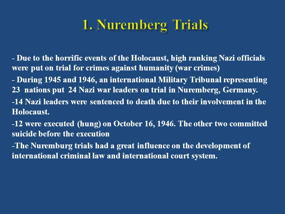 - Due to the horrific events of the Holocaust, high ranking Nazi officials were put on trial for crimes against humanity (war crimes) - During 1945 and 1946, an international Military Tribunal representing 23 nations put 24 Nazi war leaders on trial in Nuremberg, Germany.