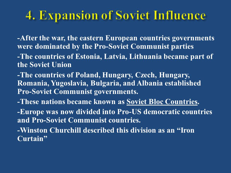 -After the war, the eastern European countries governments were dominated by the Pro-Soviet Communist parties -The countries of Estonia, Latvia, Lithuania became part of the Soviet Union -The countries of Poland, Hungary, Czech, Hungary, Romania, Yugoslavia, Bulgaria, and Albania established Pro-Soviet Communist governments.