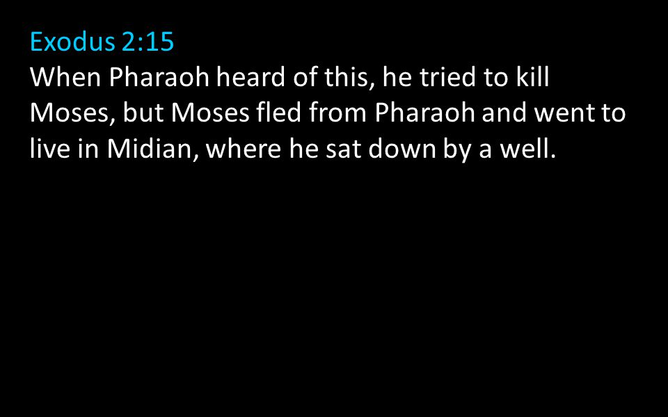Exodus 2:15 When Pharaoh heard of this, he tried to kill Moses, but Moses fled from Pharaoh and went to live in Midian, where he sat down by a well.