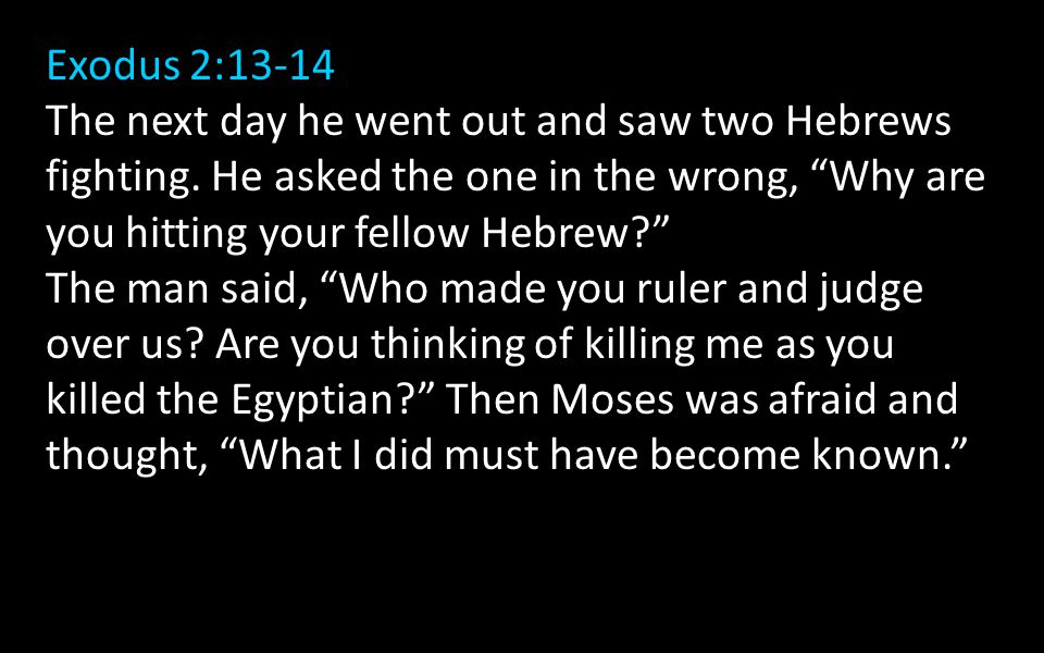 Exodus 2:13-14 The next day he went out and saw two Hebrews fighting.
