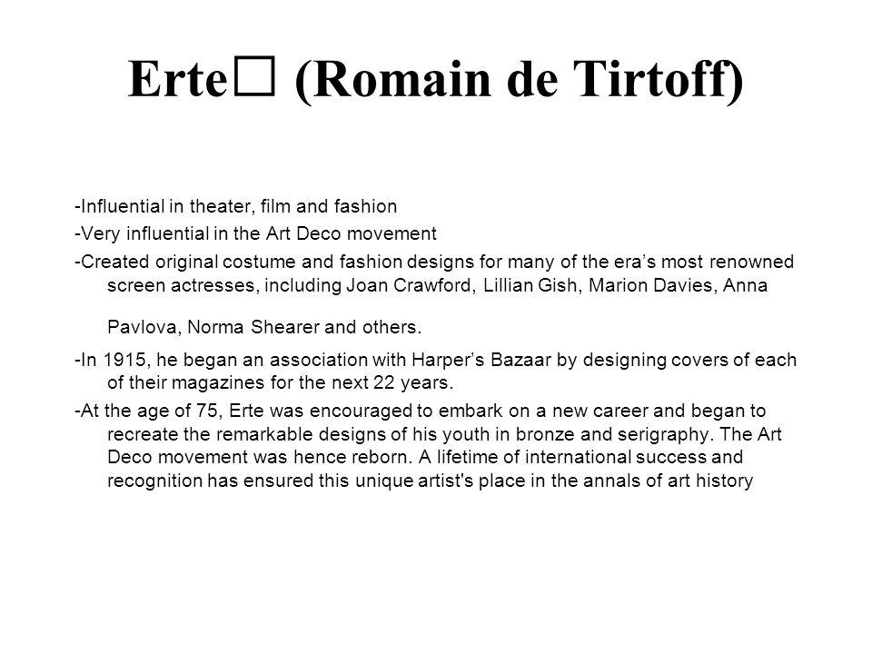 Erte (Romain de Tirtoff) -Influential in theater, film and fashion -Very influential in the Art Deco movement -Created original costume and fashion de