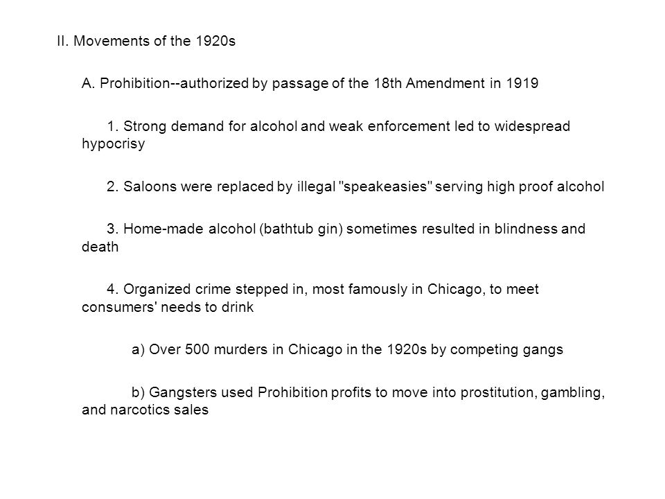 II. Movements of the 1920s A. Prohibition--authorized by passage of the 18th Amendment in 1919 1. Strong demand for alcohol and weak enforcement led t