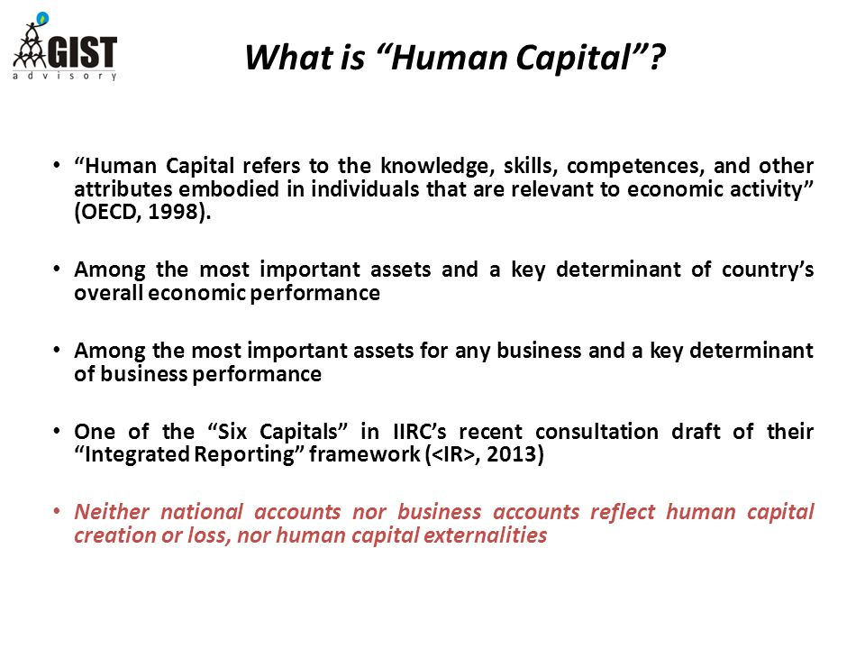 Human Capital refers to the knowledge, skills, competences, and other attributes embodied in individuals that are relevant to economic activity (OECD, 1998).