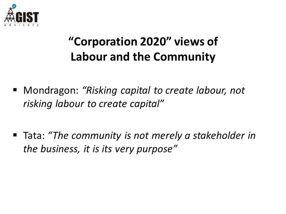 Corporation 2020 views of Labour and the Community  Mondragon: Risking capital to create labour, not risking labour to create capital  Tata: The community is not merely a stakeholder in the business, it is its very purpose