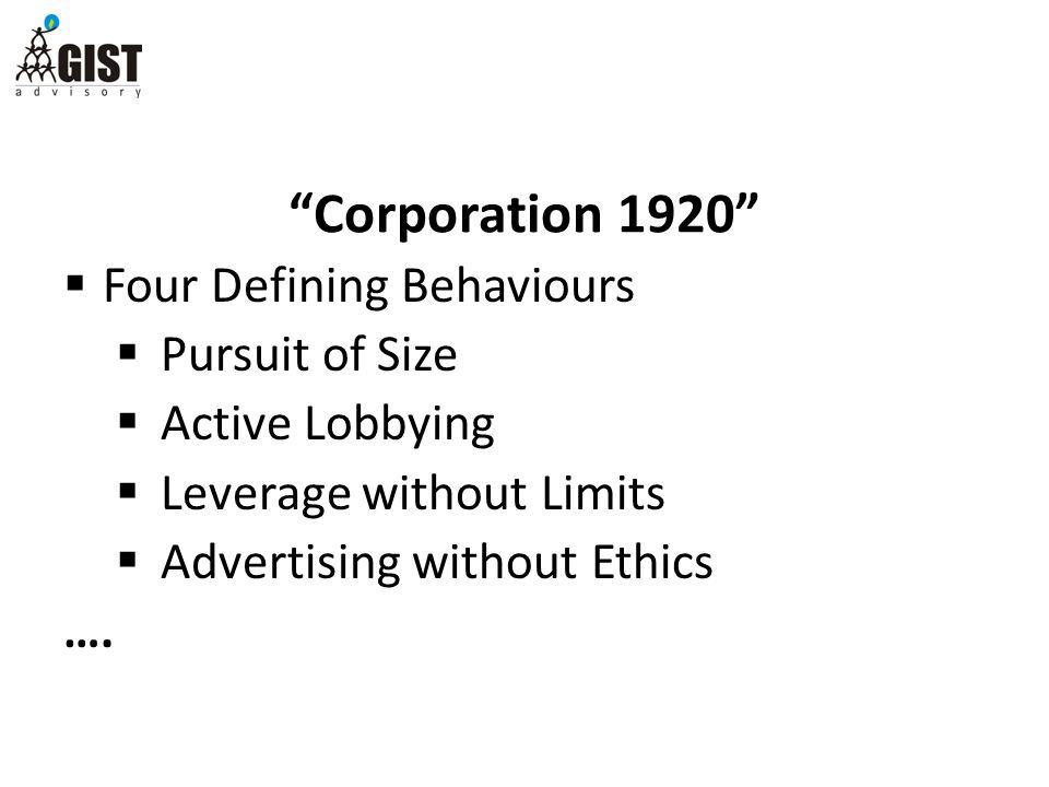Corporation 1920  Four Defining Behaviours  Pursuit of Size  Active Lobbying  Leverage without Limits  Advertising without Ethics ….