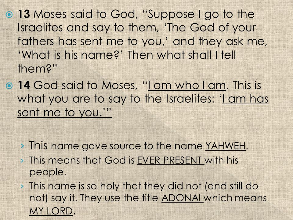  13 Moses said to God, Suppose I go to the Israelites and say to them, 'The God of your fathers has sent me to you,' and they ask me, 'What is his name ' Then what shall I tell them  14 God said to Moses, I am who I am.