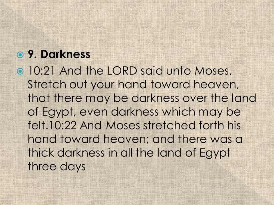  9. Darkness  10:21 And the LORD said unto Moses, Stretch out your hand toward heaven, that there may be darkness over the land of Egypt, even darkn