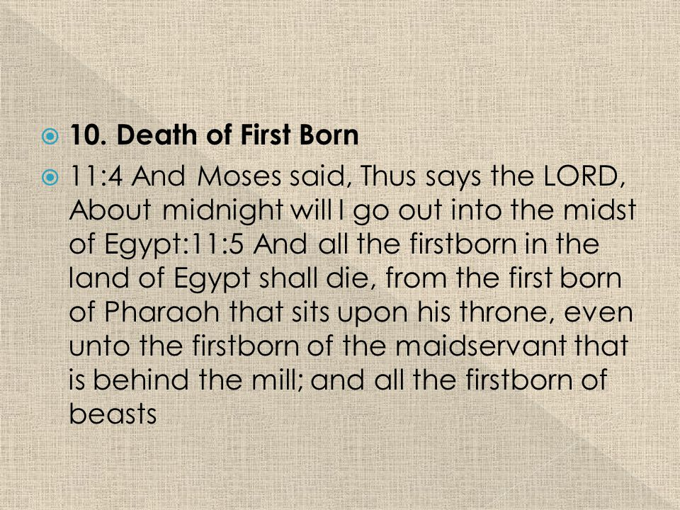  10. Death of First Born  11:4 And Moses said, Thus says the LORD, About midnight will I go out into the midst of Egypt:11:5 And all the firstborn i