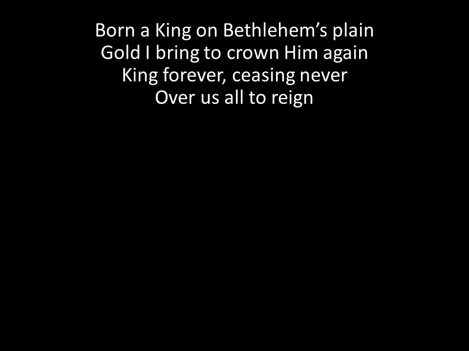 Born a King on Bethlehem's plain Gold I bring to crown Him again King forever, ceasing never Over us all to reign