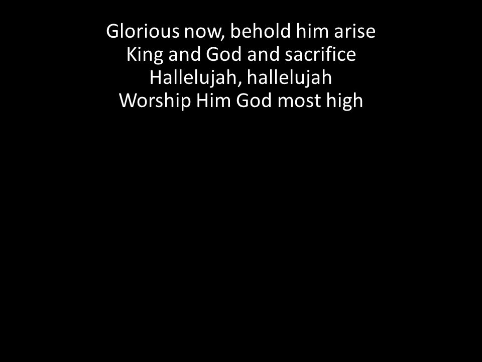Glorious now, behold him arise King and God and sacrifice Hallelujah, hallelujah Worship Him God most high