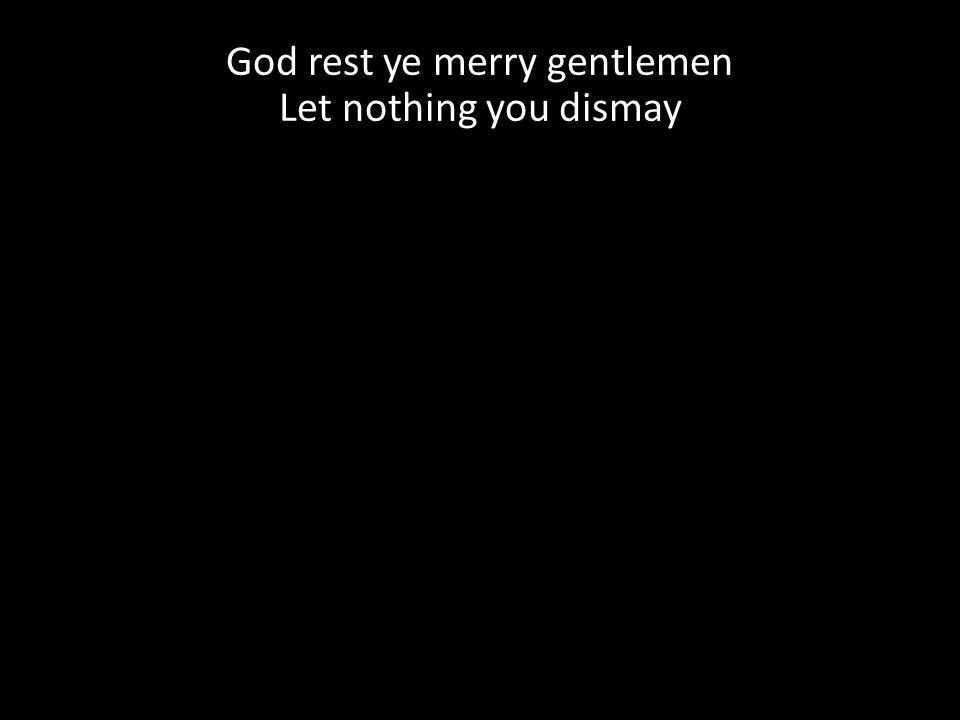 God rest ye merry gentlemen Let nothing you dismay