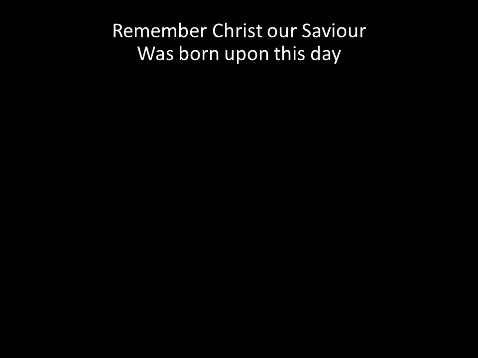 Remember Christ our Saviour Was born upon this day