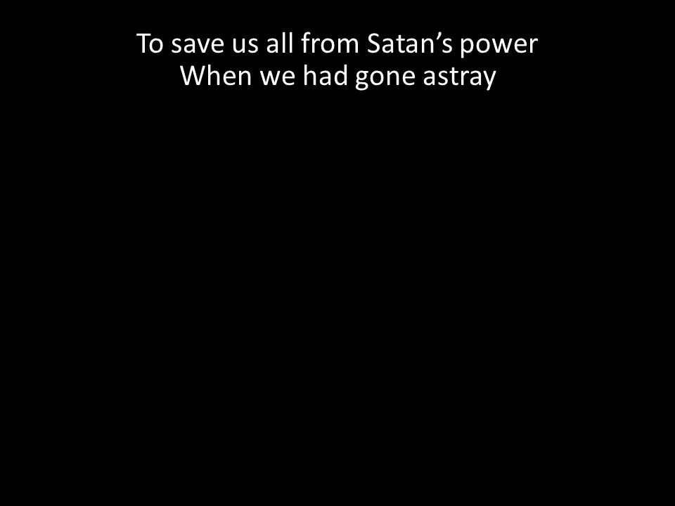To save us all from Satan's power When we had gone astray