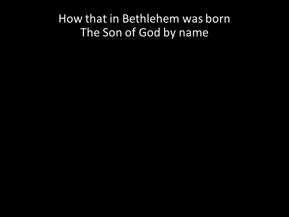 How that in Bethlehem was born The Son of God by name