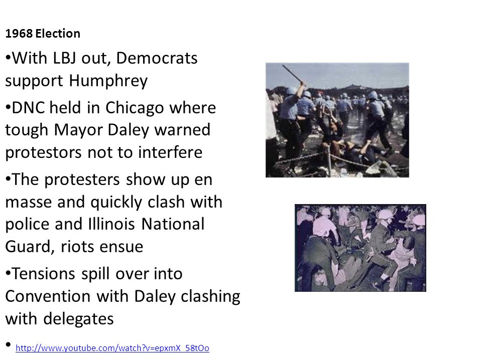 1968 Election With LBJ out, Democrats support Humphrey DNC held in Chicago where tough Mayor Daley warned protestors not to interfere The protesters show up en masse and quickly clash with police and Illinois National Guard, riots ensue Tensions spill over into Convention with Daley clashing with delegates http://www.youtube.com/watch v=epxmX_58tOo