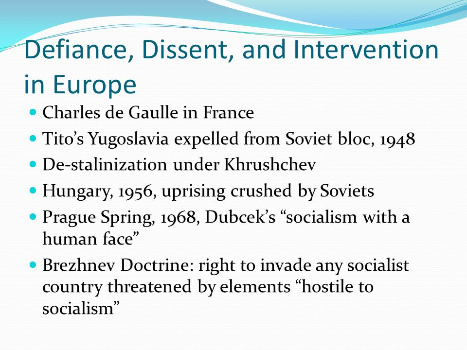 Defiance, Dissent, and Intervention in Europe Charles de Gaulle in France Tito's Yugoslavia expelled from Soviet bloc, 1948 De-stalinization under Khrushchev Hungary, 1956, uprising crushed by Soviets Prague Spring, 1968, Dubcek's socialism with a human face Brezhnev Doctrine: right to invade any socialist country threatened by elements hostile to socialism