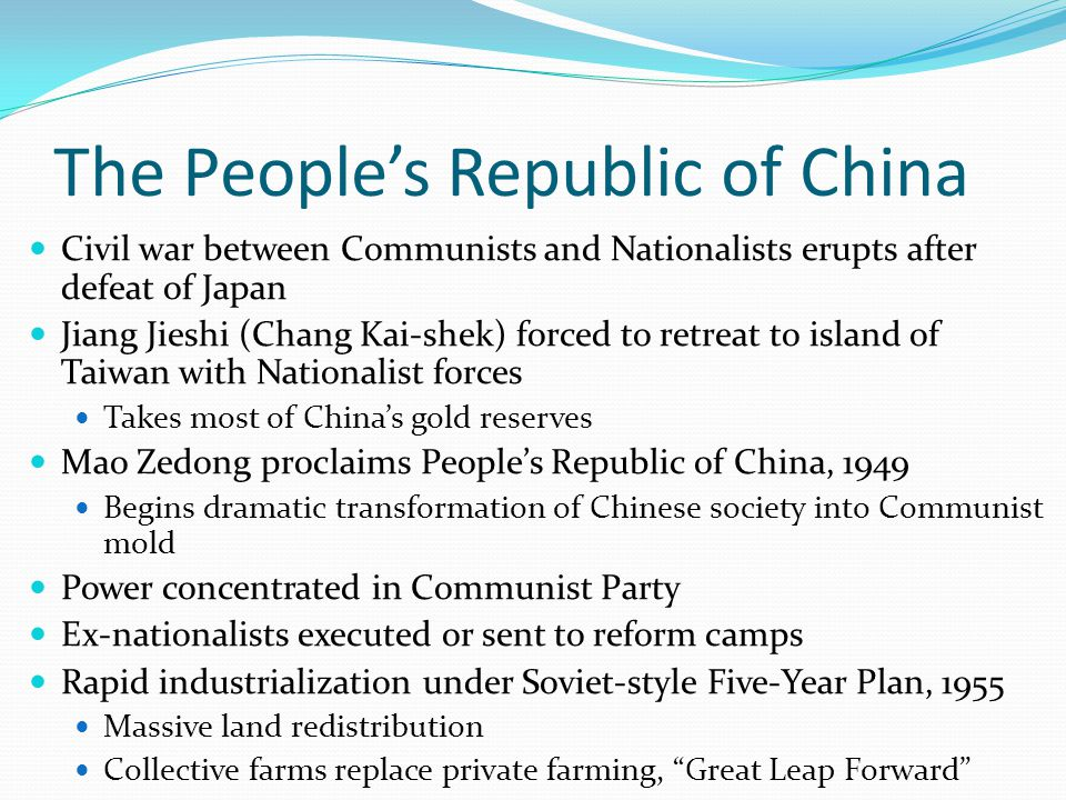 The People's Republic of China Civil war between Communists and Nationalists erupts after defeat of Japan Jiang Jieshi (Chang Kai-shek) forced to retreat to island of Taiwan with Nationalist forces Takes most of China's gold reserves Mao Zedong proclaims People's Republic of China, 1949 Begins dramatic transformation of Chinese society into Communist mold Power concentrated in Communist Party Ex-nationalists executed or sent to reform camps Rapid industrialization under Soviet-style Five-Year Plan, 1955 Massive land redistribution Collective farms replace private farming, Great Leap Forward