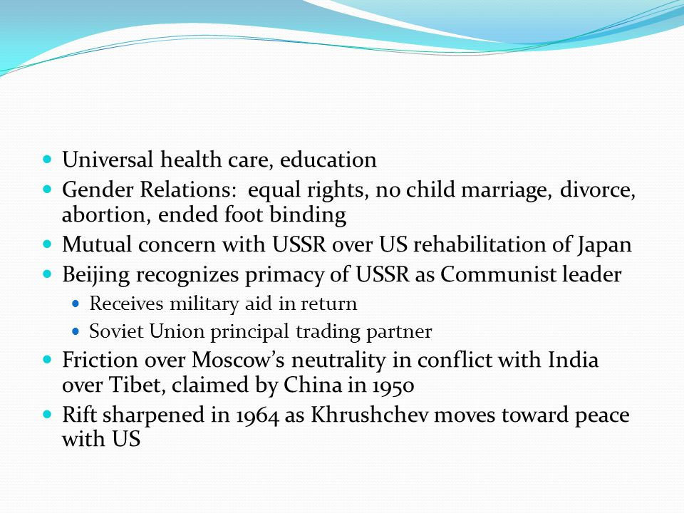 Universal health care, education Gender Relations: equal rights, no child marriage, divorce, abortion, ended foot binding Mutual concern with USSR over US rehabilitation of Japan Beijing recognizes primacy of USSR as Communist leader Receives military aid in return Soviet Union principal trading partner Friction over Moscow's neutrality in conflict with India over Tibet, claimed by China in 1950 Rift sharpened in 1964 as Khrushchev moves toward peace with US