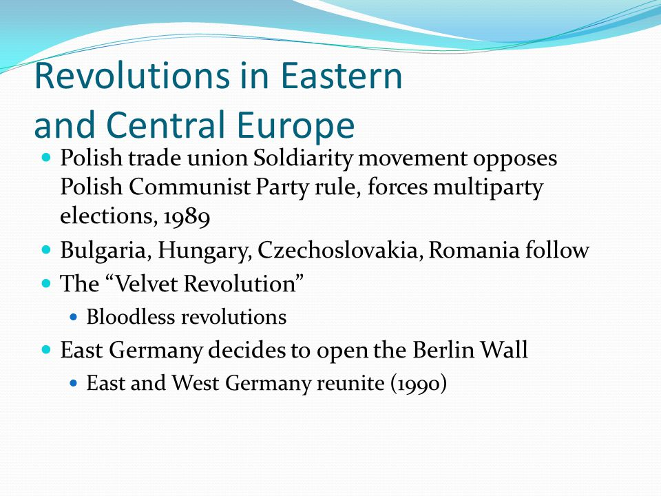 Revolutions in Eastern and Central Europe Polish trade union Soldiarity movement opposes Polish Communist Party rule, forces multiparty elections, 1989 Bulgaria, Hungary, Czechoslovakia, Romania follow The Velvet Revolution Bloodless revolutions East Germany decides to open the Berlin Wall East and West Germany reunite (1990)