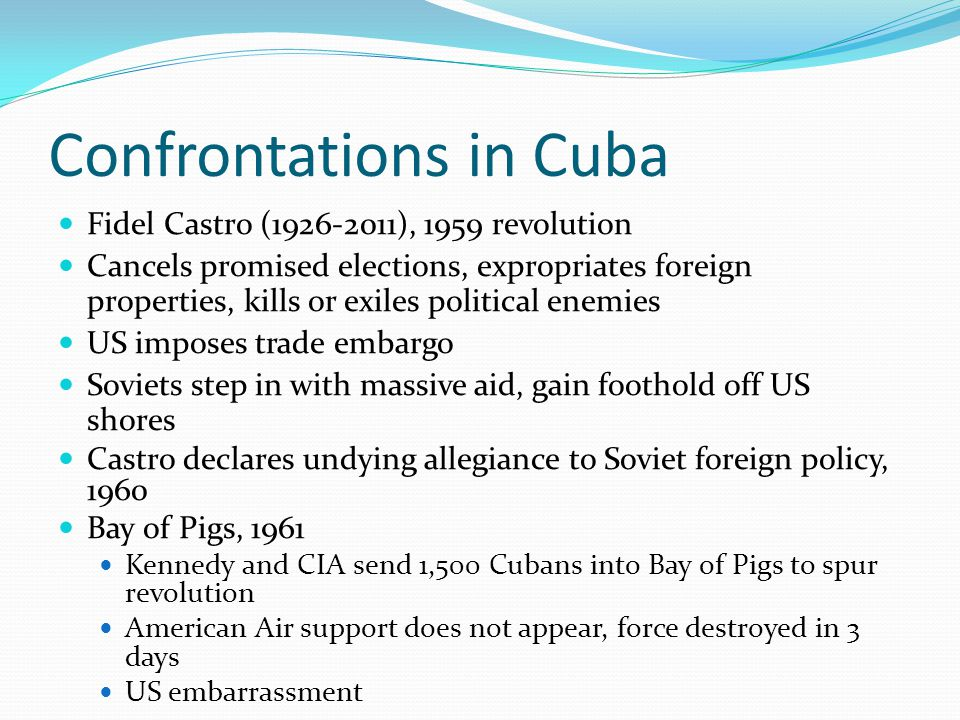 Confrontations in Cuba Fidel Castro (1926-2011), 1959 revolution Cancels promised elections, expropriates foreign properties, kills or exiles political enemies US imposes trade embargo Soviets step in with massive aid, gain foothold off US shores Castro declares undying allegiance to Soviet foreign policy, 1960 Bay of Pigs, 1961 Kennedy and CIA send 1,500 Cubans into Bay of Pigs to spur revolution American Air support does not appear, force destroyed in 3 days US embarrassment