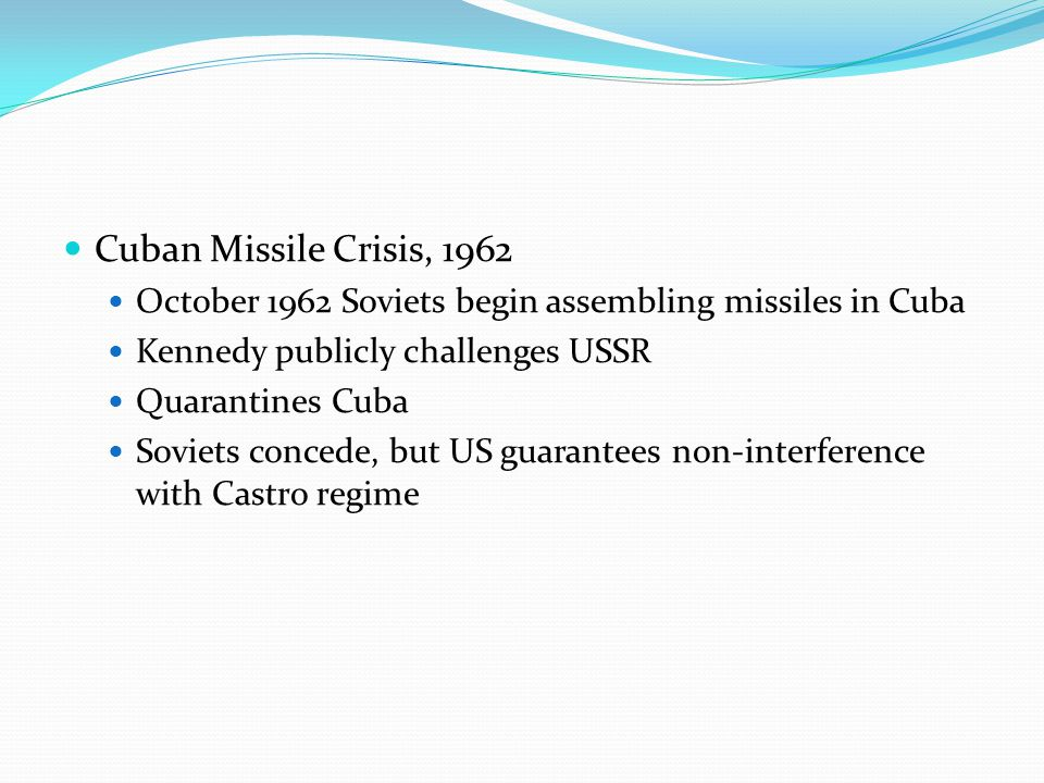 Cuban Missile Crisis, 1962 October 1962 Soviets begin assembling missiles in Cuba Kennedy publicly challenges USSR Quarantines Cuba Soviets concede, but US guarantees non-interference with Castro regime