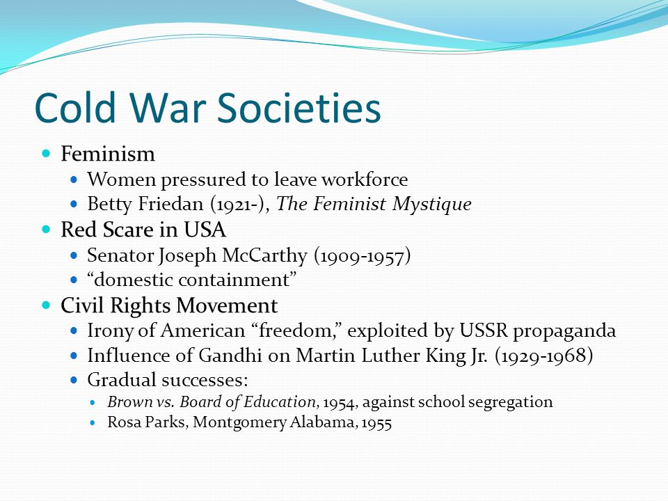 Cold War Societies Feminism Women pressured to leave workforce Betty Friedan (1921-), The Feminist Mystique Red Scare in USA Senator Joseph McCarthy (1909-1957) domestic containment Civil Rights Movement Irony of American freedom, exploited by USSR propaganda Influence of Gandhi on Martin Luther King Jr.