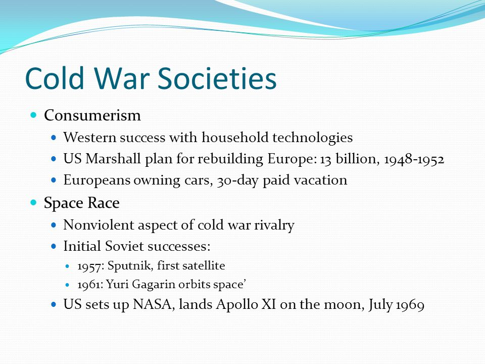 Cold War Societies Consumerism Western success with household technologies US Marshall plan for rebuilding Europe: 13 billion, 1948-1952 Europeans owning cars, 30-day paid vacation Space Race Nonviolent aspect of cold war rivalry Initial Soviet successes: 1957: Sputnik, first satellite 1961: Yuri Gagarin orbits space' US sets up NASA, lands Apollo XI on the moon, July 1969