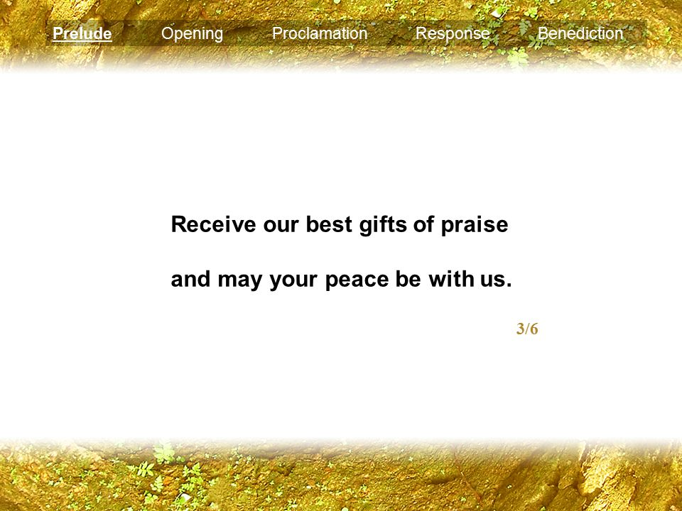 Receive our best gifts of praise and may your peace be with us. 3/6 Prelude Opening Proclamation Response Benediction