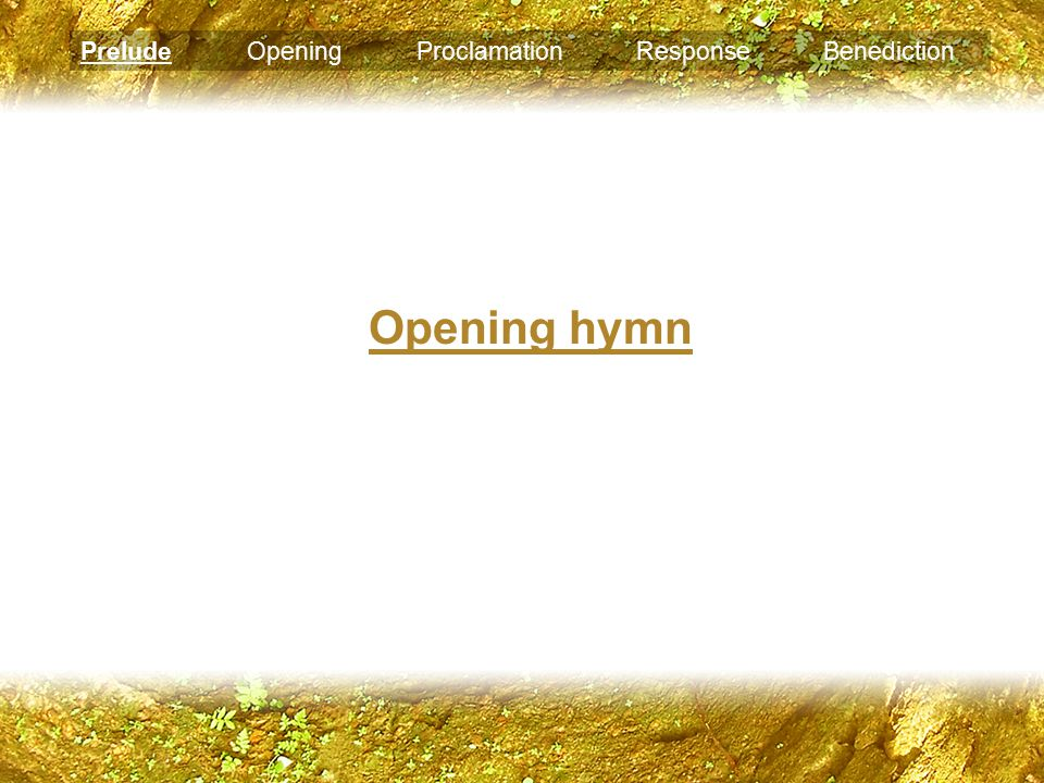 Opening hymn Prelude Opening Proclamation Response Benediction