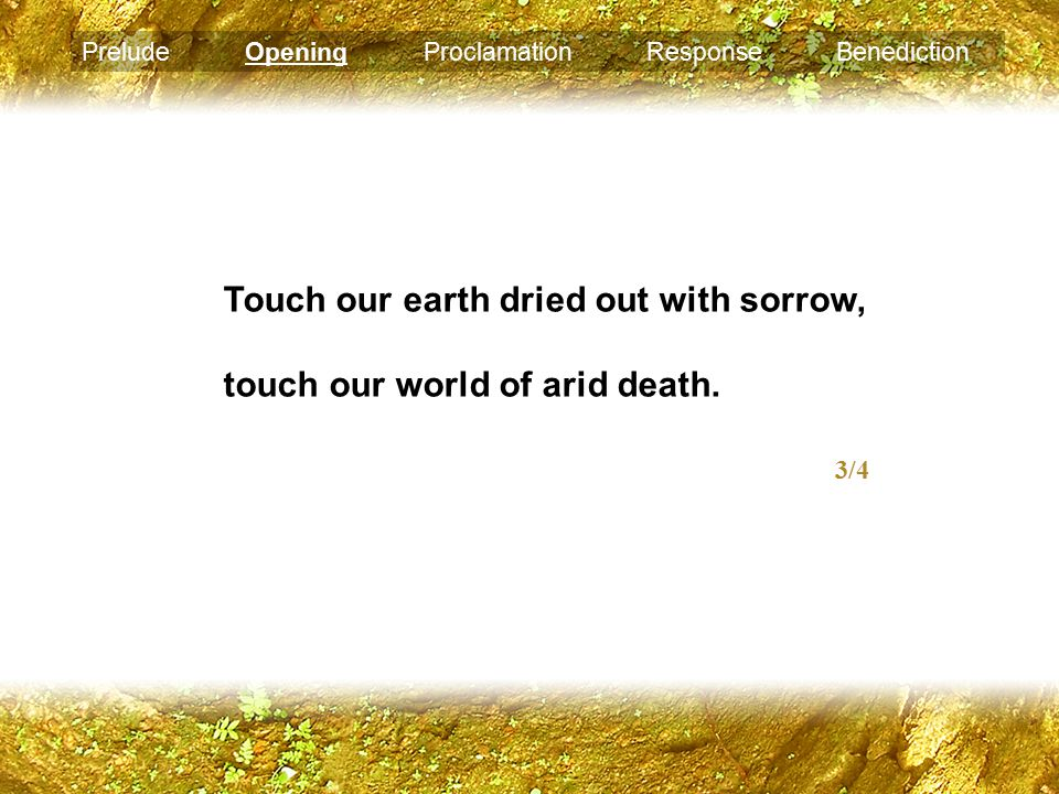 Prelude Opening Proclamation Response Benediction Touch our earth dried out with sorrow, touch our world of arid death.