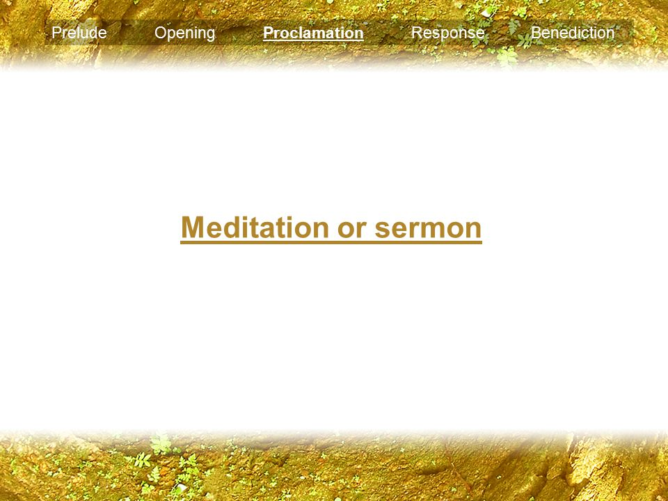 Meditation or sermon Prelude Opening Proclamation Response Benediction