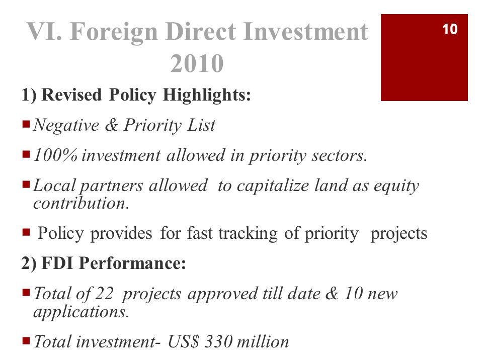 VI. Foreign Direct Investment 2010 1) Revised Policy Highlights:  Negative & Priority List  100% investment allowed in priority sectors.  Local par