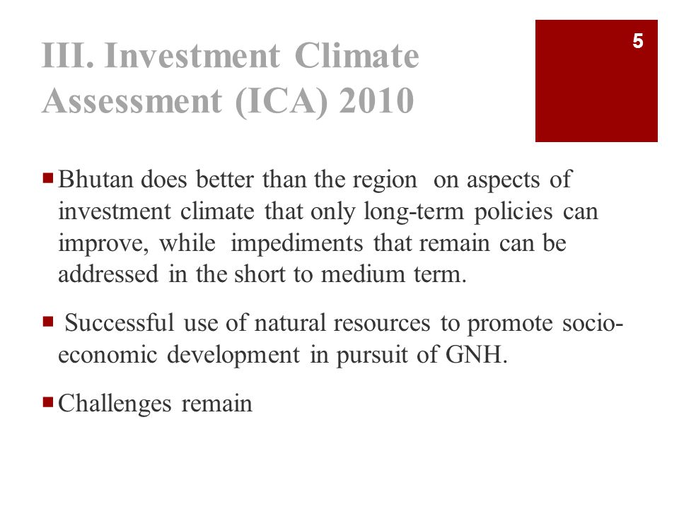 III. Investment Climate Assessment (ICA) 2010  Bhutan does better than the region on aspects of investment climate that only long-term policies can i