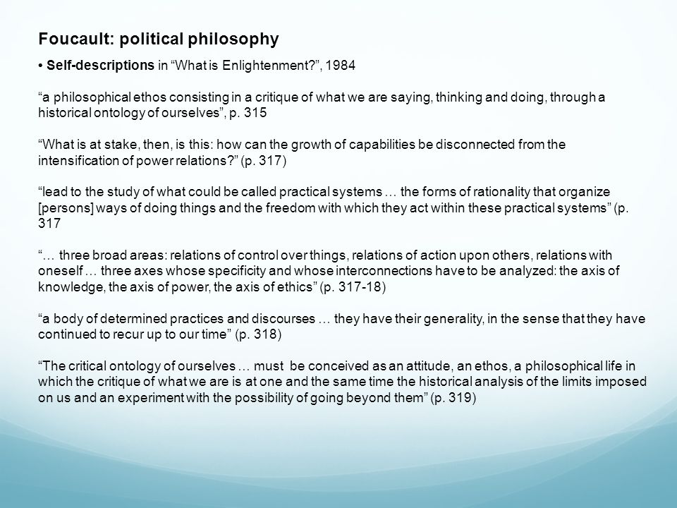 Foucault: political philosophy Self-descriptions in What is Enlightenment , 1984 a philosophical ethos consisting in a critique of what we are saying, thinking and doing, through a historical ontology of ourselves , p.